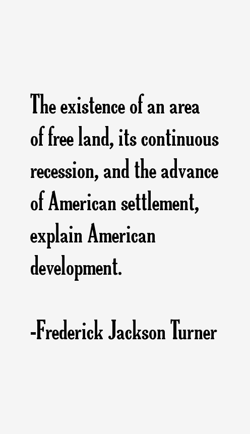 frederick jackson turner thesis quotes Get an answer for 'what did frederick jackson turner's frontier thesis in 1893 meancould you please explain why he said certain things, such as explaining why he.