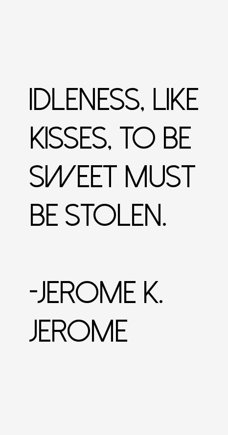 Idleness, like kisses, to be sweet must by Jerome K Jerome @ Like Success