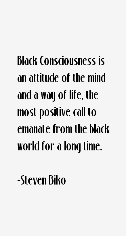 a description of black consciousness as an attitude of the mind and a way of life Black consciousness, therefore takes cognizance of the deliberateness of the god's plan in creating black people black it seeks to infuse the black community with a new-found pride in themselves, their efforts, their value systems, their culture, their religion and their outlook to life.
